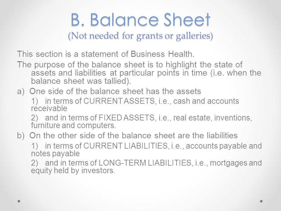 B. Balance Sheet (Not needed for grants or galleries) This section is a statement of Business Health. The purpose of the balance sheet is to highlight