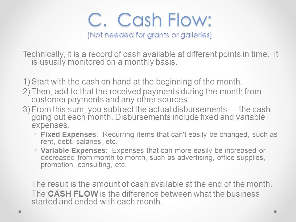 C. Cash Flow: (Not needed for grants or galleries) Technically, it is a record of cash available at different points in time. It is usually monitored