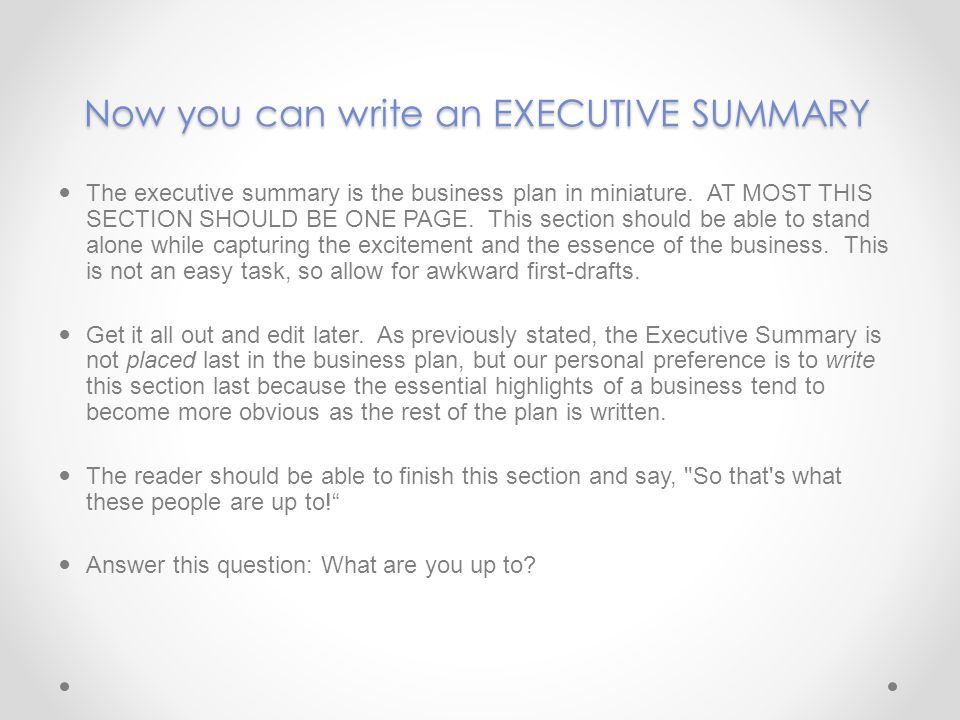 Now you can write an EXECUTIVE SUMMARY The executive summary is the business plan in miniature. AT MOST THIS SECTION SHOULD BE ONE PAGE. This section