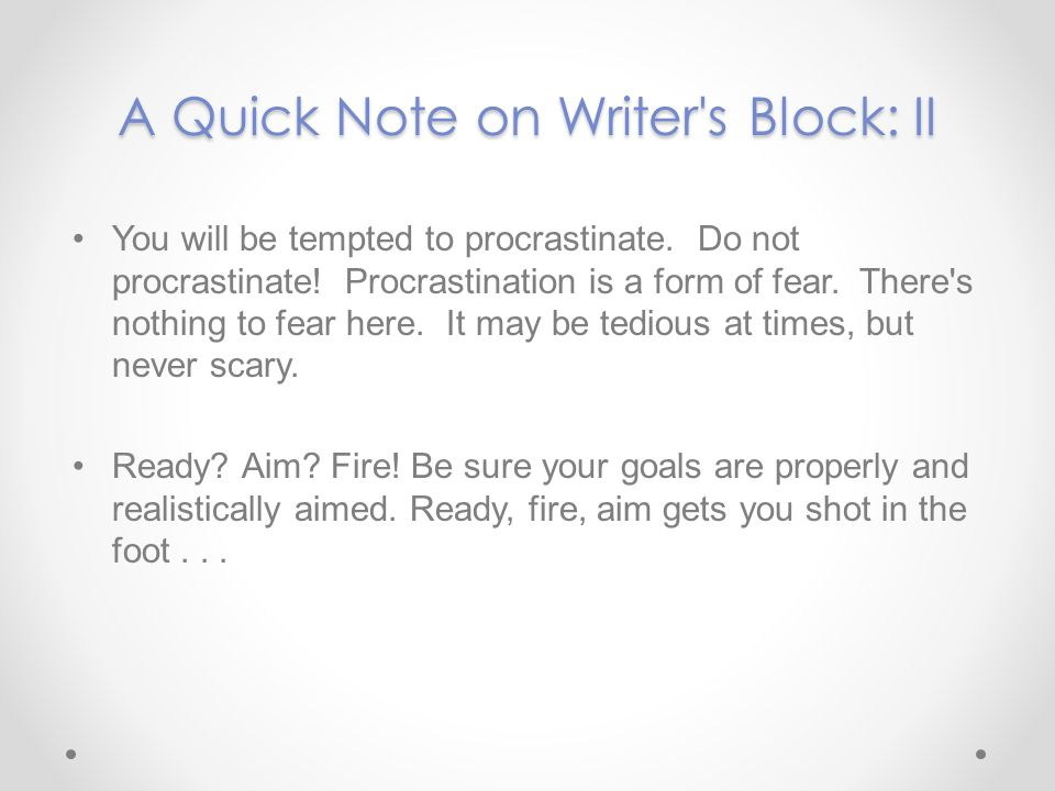 A Quick Note on Writer s Block: III You will be writing, and therefore, you will get a case or two of writers block.