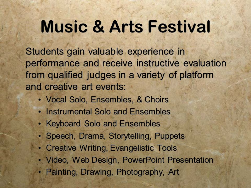 Music & Arts Festival Students gain valuable experience in performance and receive instructive evaluation from qualified judges in a variety of platform and creative art events: Vocal Solo, Ensembles, & Choirs Instrumental Solo and Ensembles Keyboard Solo and Ensembles Speech, Drama, Storytelling, Puppets Creative Writing, Evangelistic Tools Video, Web Design, PowerPoint Presentation Painting, Drawing, Photography, Art Students gain valuable experience in performance and receive instructive evaluation from qualified judges in a variety of platform and creative art events: Vocal Solo, Ensembles, & Choirs Instrumental Solo and Ensembles Keyboard Solo and Ensembles Speech, Drama, Storytelling, Puppets Creative Writing, Evangelistic Tools Video, Web Design, PowerPoint Presentation Painting, Drawing, Photography, Art