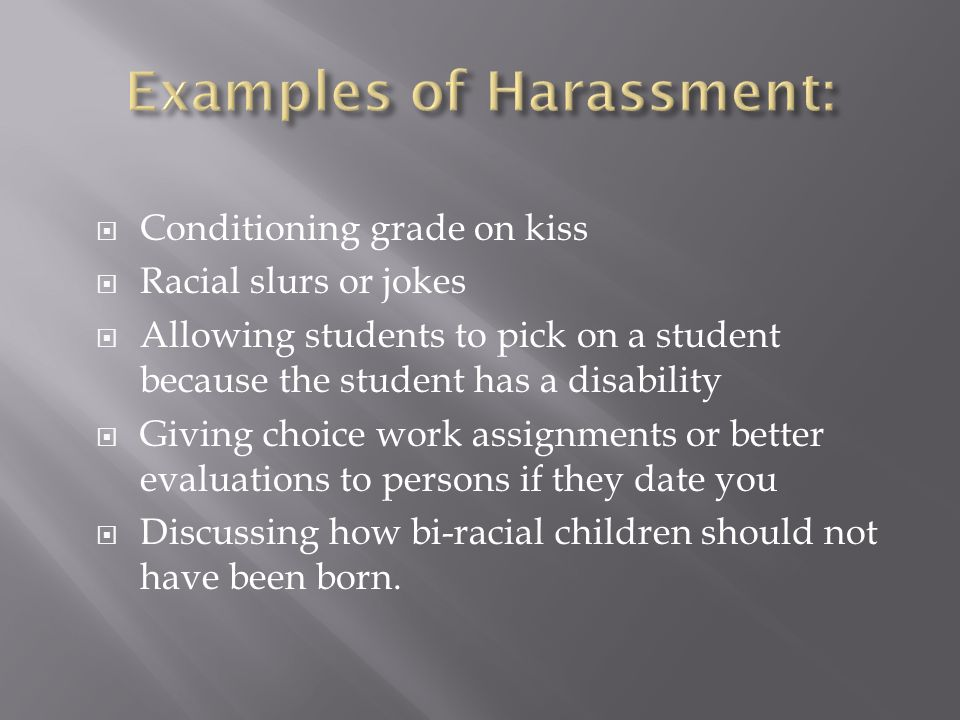 Conditioning grade on kiss Racial slurs or jokes Allowing students to pick on a student because the student has a disability Giving choice work assignments or better evaluations to persons if they date you Discussing how bi-racial children should not have been born.