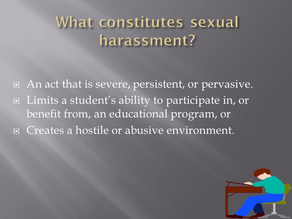 An act that is severe, persistent, or pervasive. Limits a students ability to participate in, or benefit from, an educational program, or Creates a ho