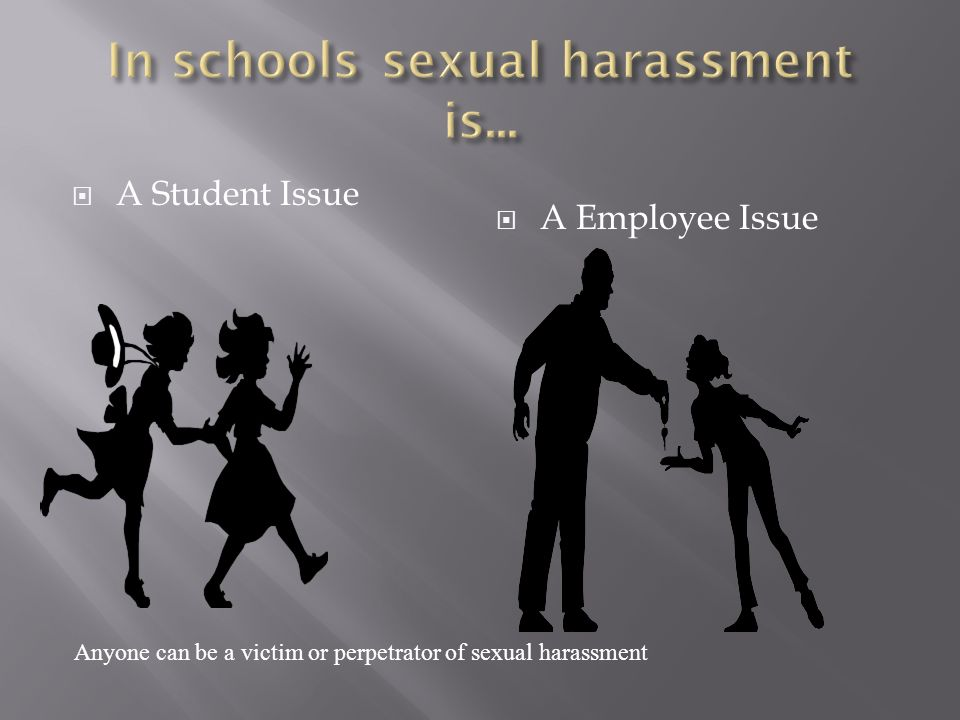 A Student Issue A Employee Issue Anyone can be a victim or perpetrator of sexual harassment