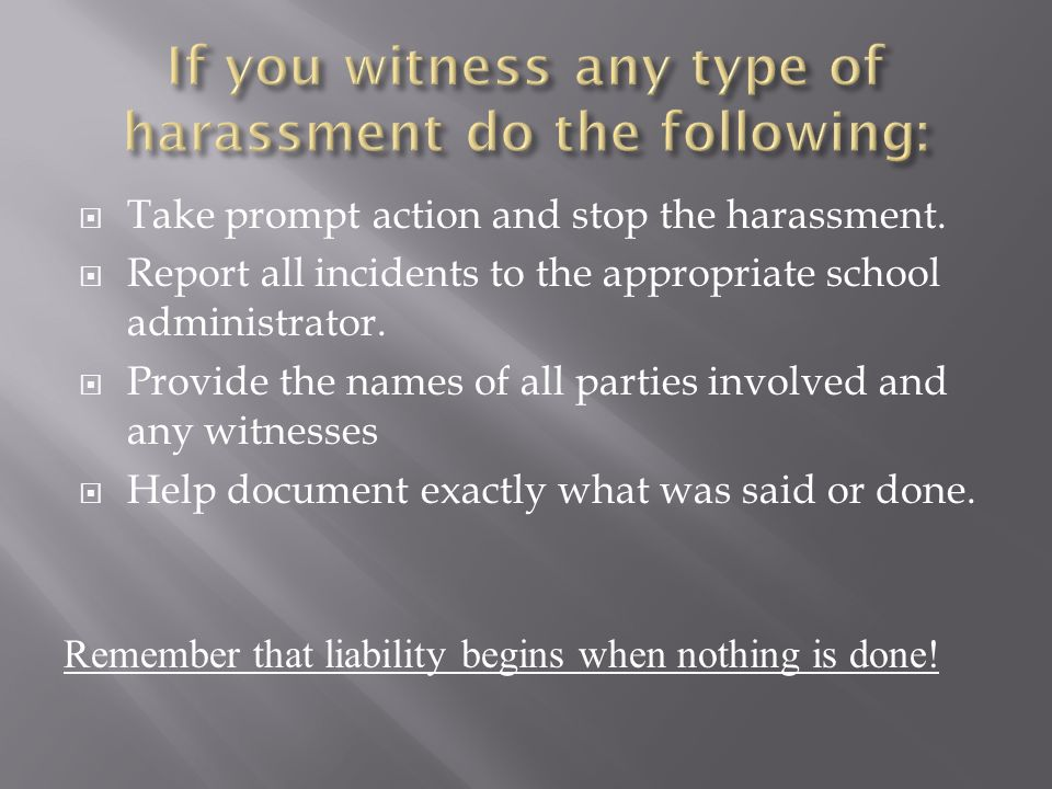 Take prompt action and stop the harassment. Report all incidents to the appropriate school administrator. Provide the names of all parties involved an