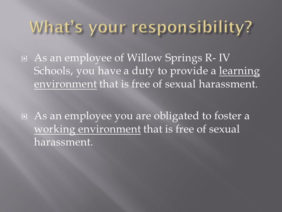 As an employee of Willow Springs R- IV Schools, you have a duty to provide a learning environment that is free of sexual harassment.