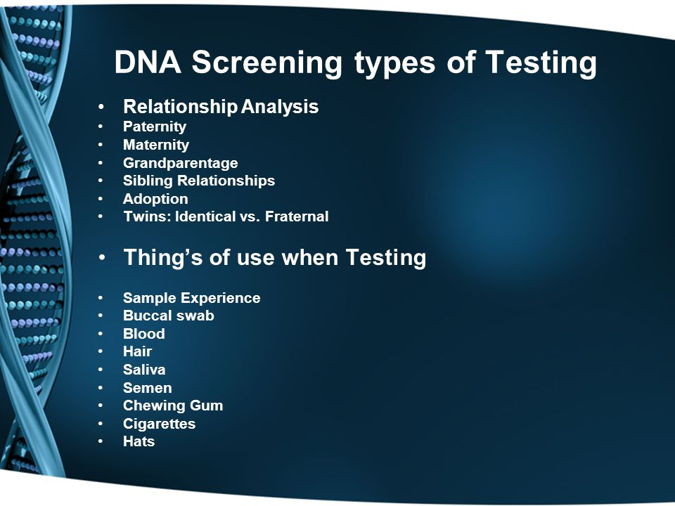 DNA Screening types of Testing Relationship Analysis Paternity Maternity Grandparentage Sibling Relationships Adoption Twins: Identical vs. Fraternal