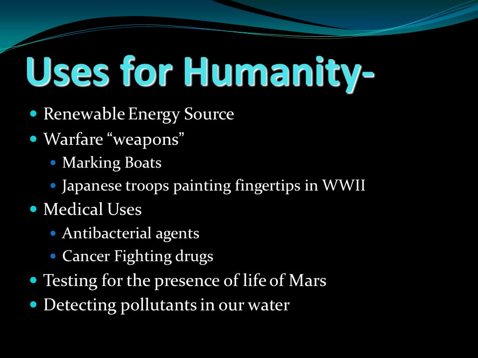 Uses for Humanity- Renewable Energy Source Warfare weapons Marking Boats Japanese troops painting fingertips in WWII Medical Uses Antibacterial agents