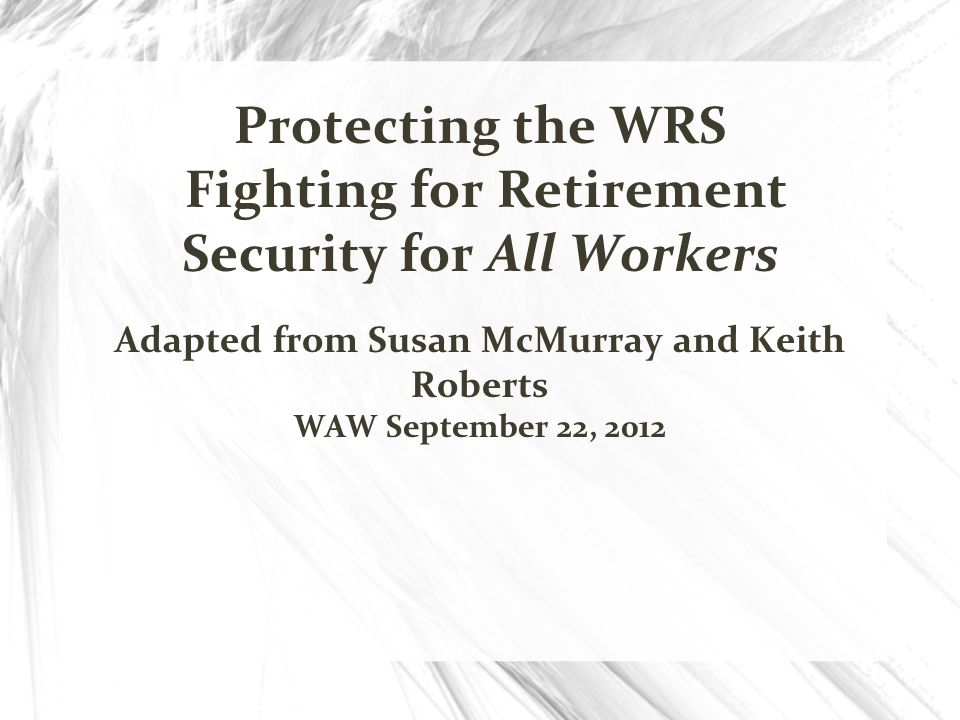 Protecting the WRS Fighting for Retirement Security for All Workers Adapted from Susan McMurray and Keith Roberts WAW September 22, 2012