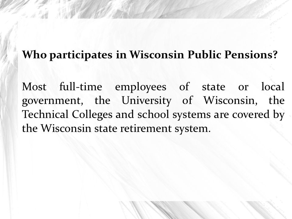 Who participates in Wisconsin Public Pensions? Most full-time employees of state or local government, the University of Wisconsin, the Technical Colle
