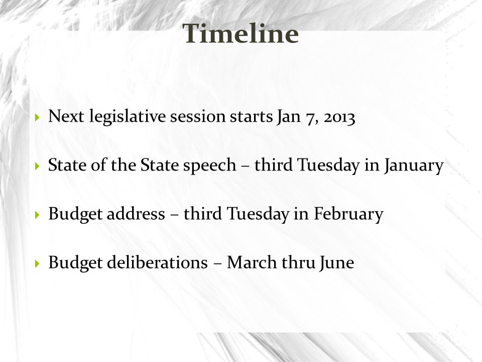 Next legislative session starts Jan 7, 2013 State of the State speech – third Tuesday in January Budget address – third Tuesday in February Budget del