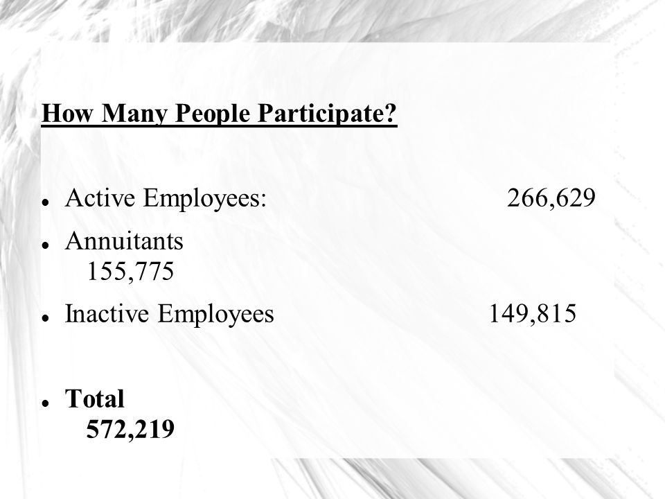 How Many People Participate? Active Employees:266,629 Annuitants 155,775 Inactive Employees 149,815 Total 572,219