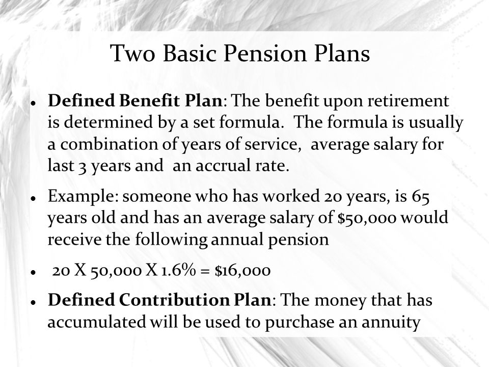 Two Basic Pension Plans Defined Benefit Plan: The benefit upon retirement is determined by a set formula. The formula is usually a combination of year