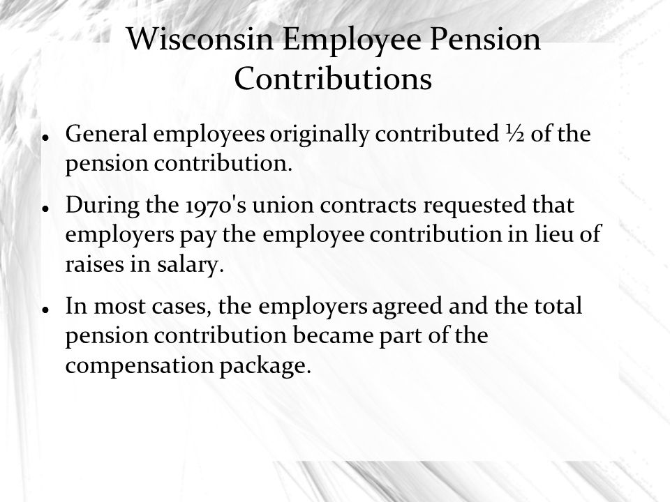 Wisconsin Employee Pension Contributions General employees originally contributed ½ of the pension contribution. During the 1970's union contracts req
