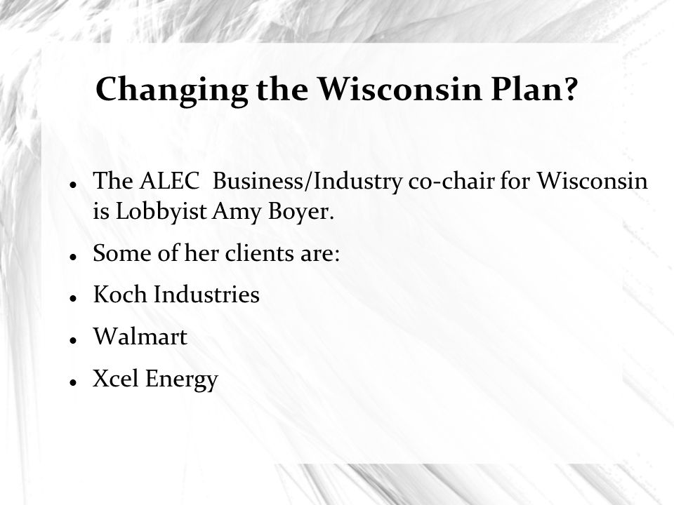 Changing the Wisconsin Plan? The ALEC Business/Industry co-chair for Wisconsin is Lobbyist Amy Boyer. Some of her clients are: Koch Industries Walmart