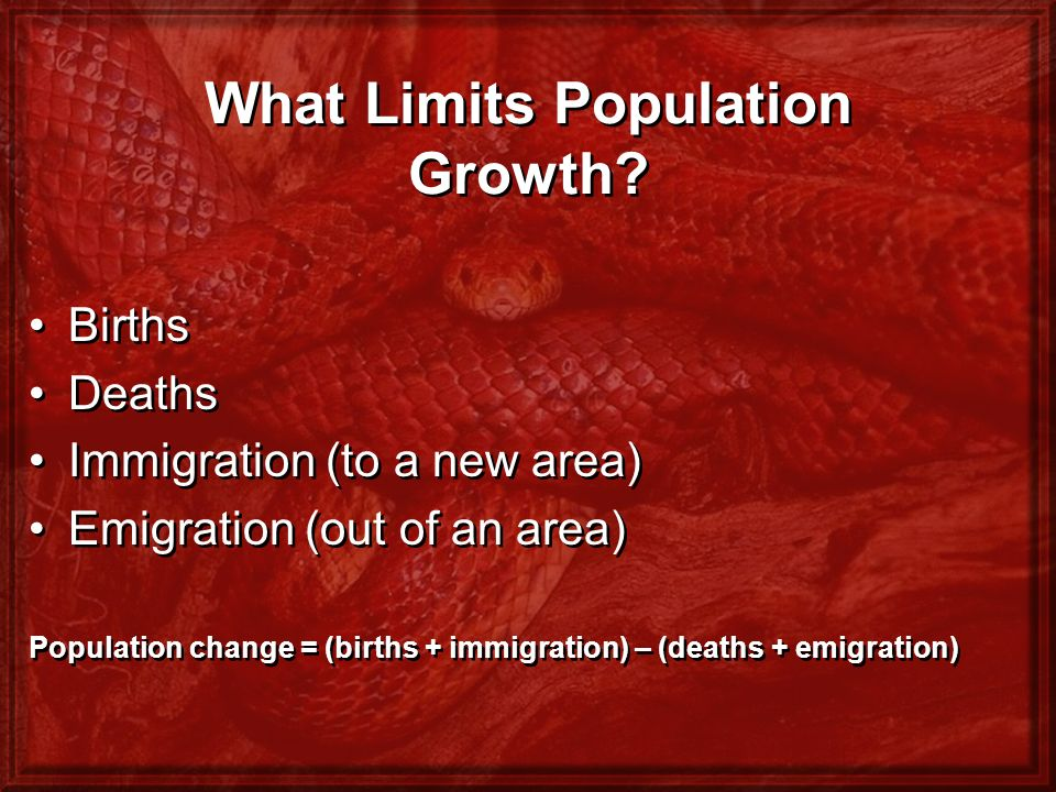 What Limits Population Growth? Births Deaths Immigration (to a new area) Emigration (out of an area) Population change = (births + immigration) – (dea