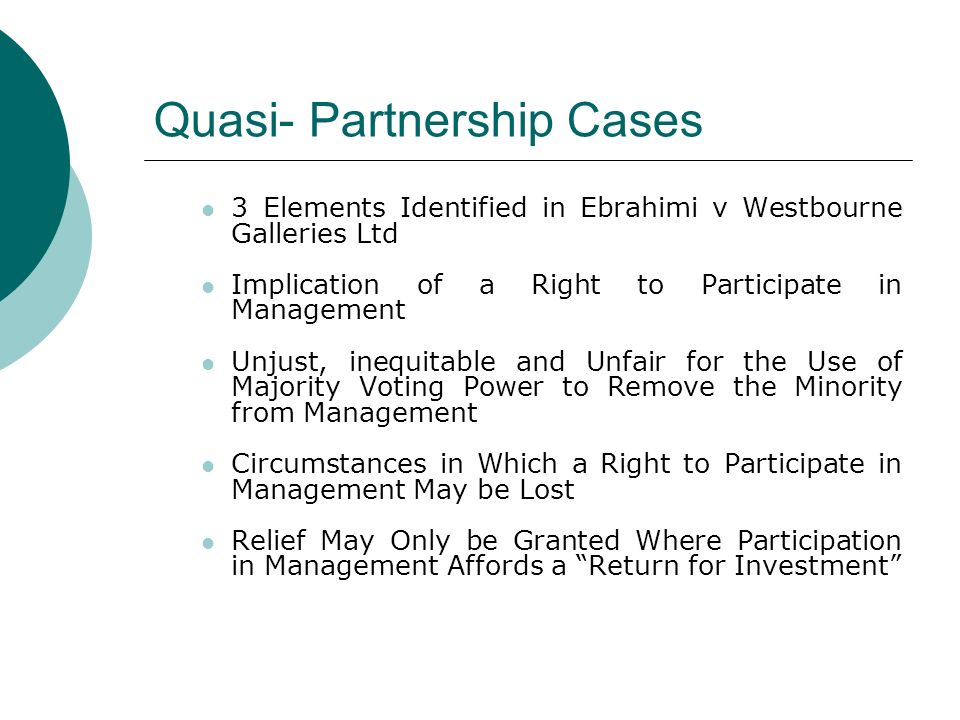 Quasi- Partnership Cases 3 Elements Identified in Ebrahimi v Westbourne Galleries Ltd Implication of a Right to Participate in Management Unjust, ineq