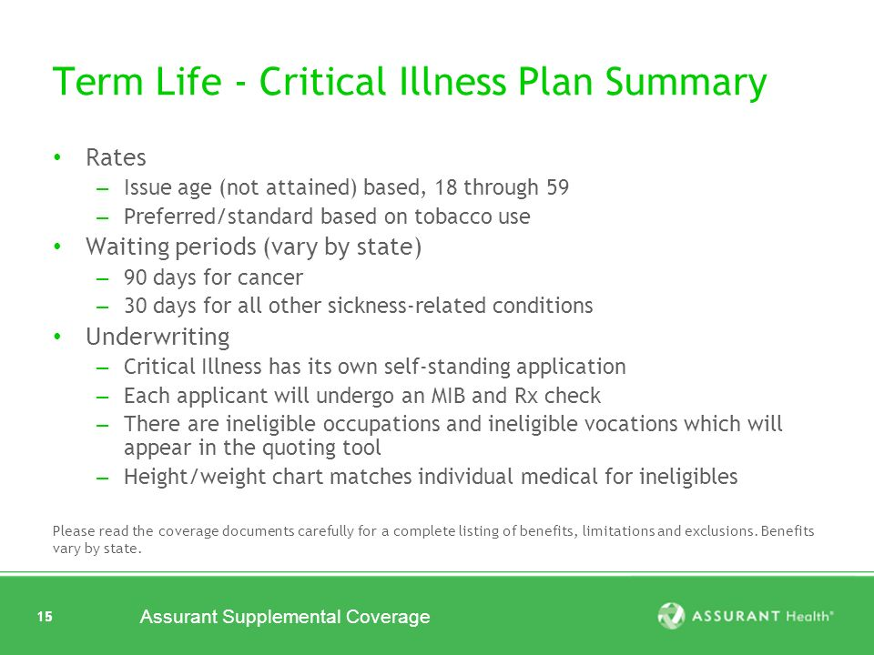 15 Assurant Supplemental Coverage 15 Term Life - Critical Illness Plan Summary Rates – Issue age (not attained) based, 18 through 59 – Preferred/standard based on tobacco use Waiting periods (vary by state) – 90 days for cancer – 30 days for all other sickness-related conditions Underwriting – Critical Illness has its own self-standing application – Each applicant will undergo an MIB and Rx check – There are ineligible occupations and ineligible vocations which will appear in the quoting tool – Height/weight chart matches individual medical for ineligibles Please read the coverage documents carefully for a complete listing of benefits, limitations and exclusions.
