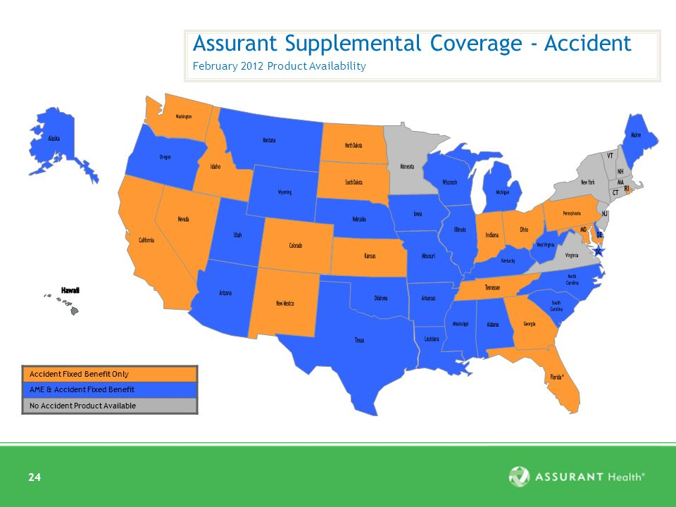 24 Assurant Supplemental Coverage - Accident February 2012 Product Availability Accident Fixed Benefit Only AME & Accident Fixed Benefit No Accident Product Available