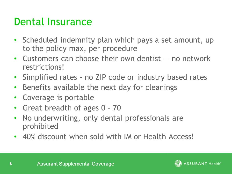 8 Assurant Supplemental Coverage 8 Dental Insurance Scheduled indemnity plan which pays a set amount, up to the policy max, per procedure Customers can choose their own dentist no network restrictions.