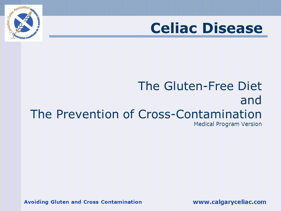 Avoiding Gluten and Cross Contamination www.calgaryceliac.com The Gluten-Free Diet and The Prevention of Cross-Contamination Medical Program Version C