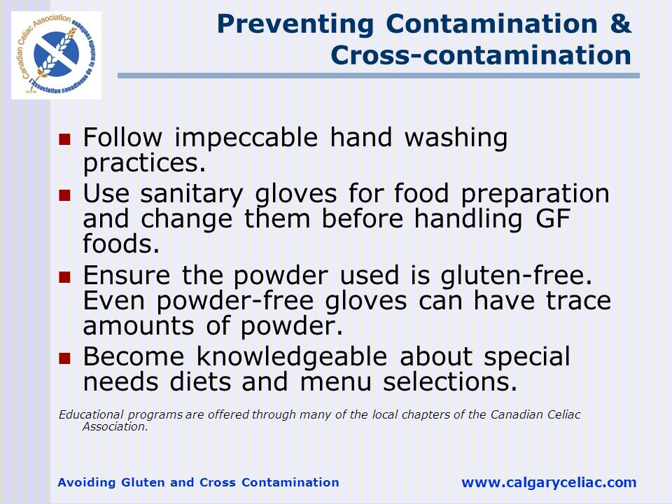 Avoiding Gluten and Cross Contamination www.calgaryceliac.com Follow impeccable hand washing practices. Use sanitary gloves for food preparation and c