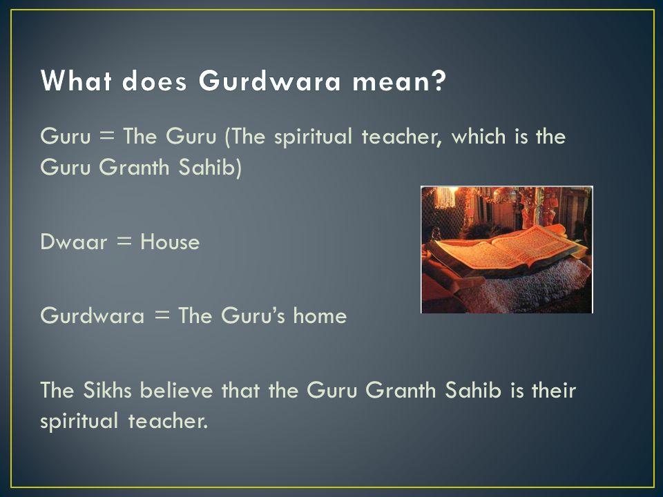 Guru = The Guru (The spiritual teacher, which is the Guru Granth Sahib) Dwaar = House Gurdwara = The Gurus home The Sikhs believe that the Guru Granth Sahib is their spiritual teacher.