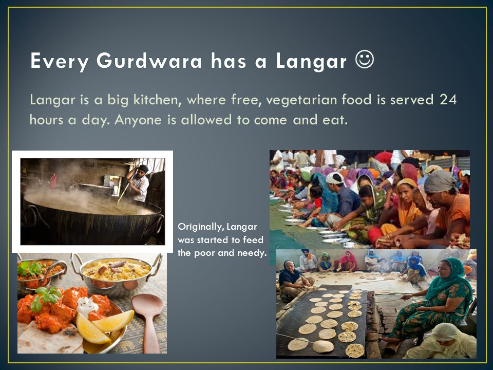 Langar is a big kitchen, where free, vegetarian food is served 24 hours a day.