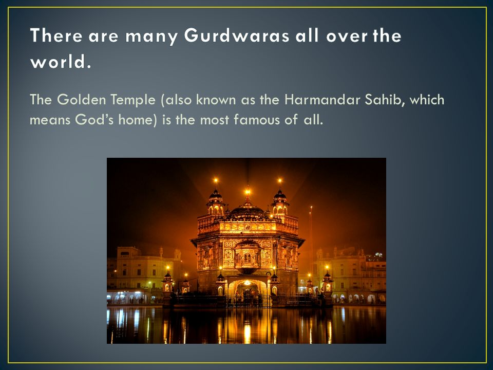 The Golden Temple (also known as the Harmandar Sahib, which means Gods home) is the most famous of all.