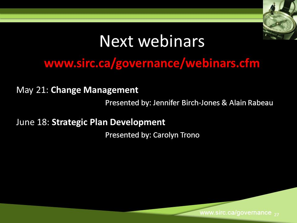 27 www.sirc.ca/governance 27 Next webinars www.sirc.ca/governance/webinars.cfm May 21: Change Management Presented by: Jennifer Birch-Jones & Alain Ra