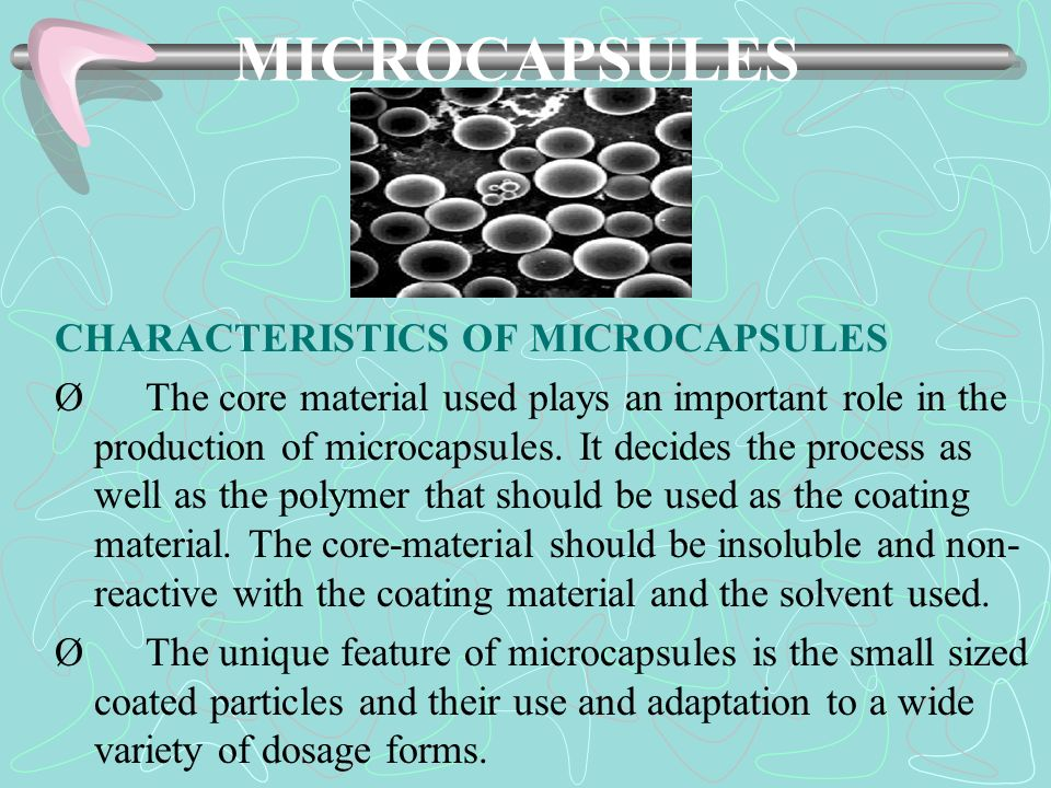 MICROCAPSULES CHARACTERISTICS OF MICROCAPSULES Ø The core material used plays an important role in the production of microcapsules. It decides the pro