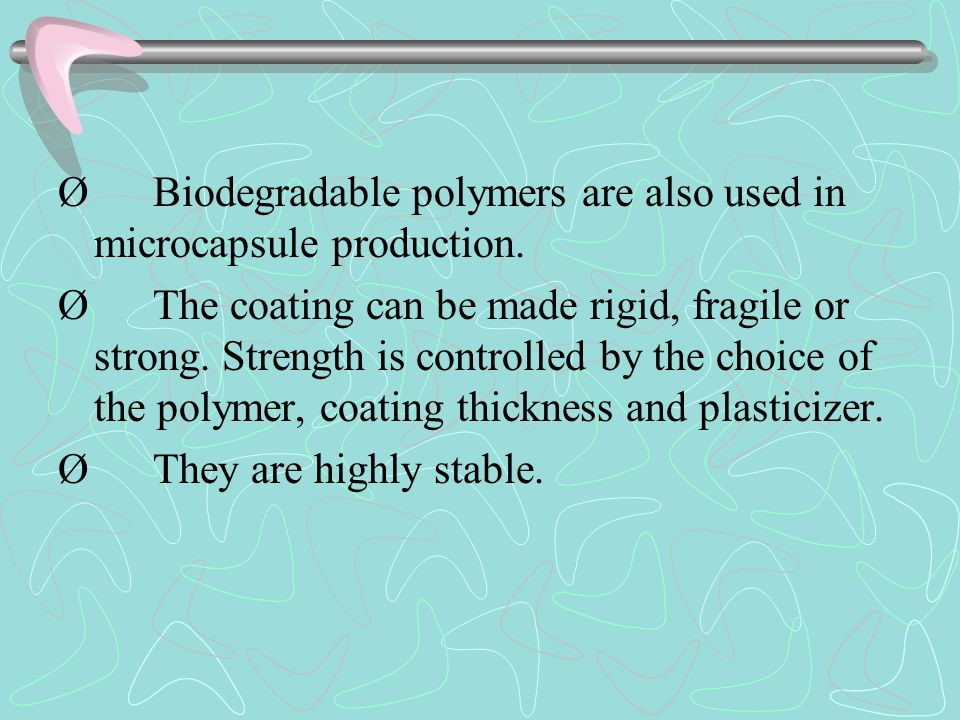 Ø Biodegradable polymers are also used in microcapsule production. Ø The coating can be made rigid, fragile or strong. Strength is controlled by the c