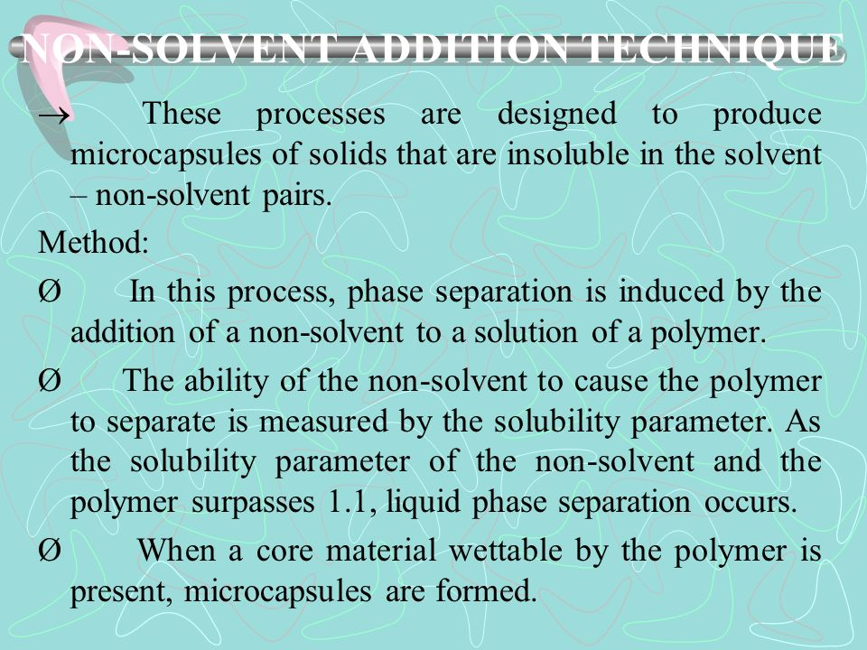 NON-SOLVENT ADDITION TECHNIQUE These processes are designed to produce microcapsules of solids that are insoluble in the solvent – non-solvent pairs.