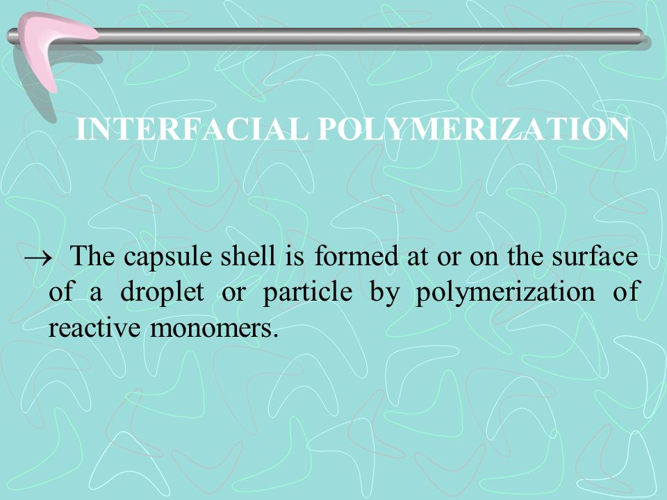 INTERFACIAL POLYMERIZATION The capsule shell is formed at or on the surface of a droplet or particle by polymerization of reactive monomers.