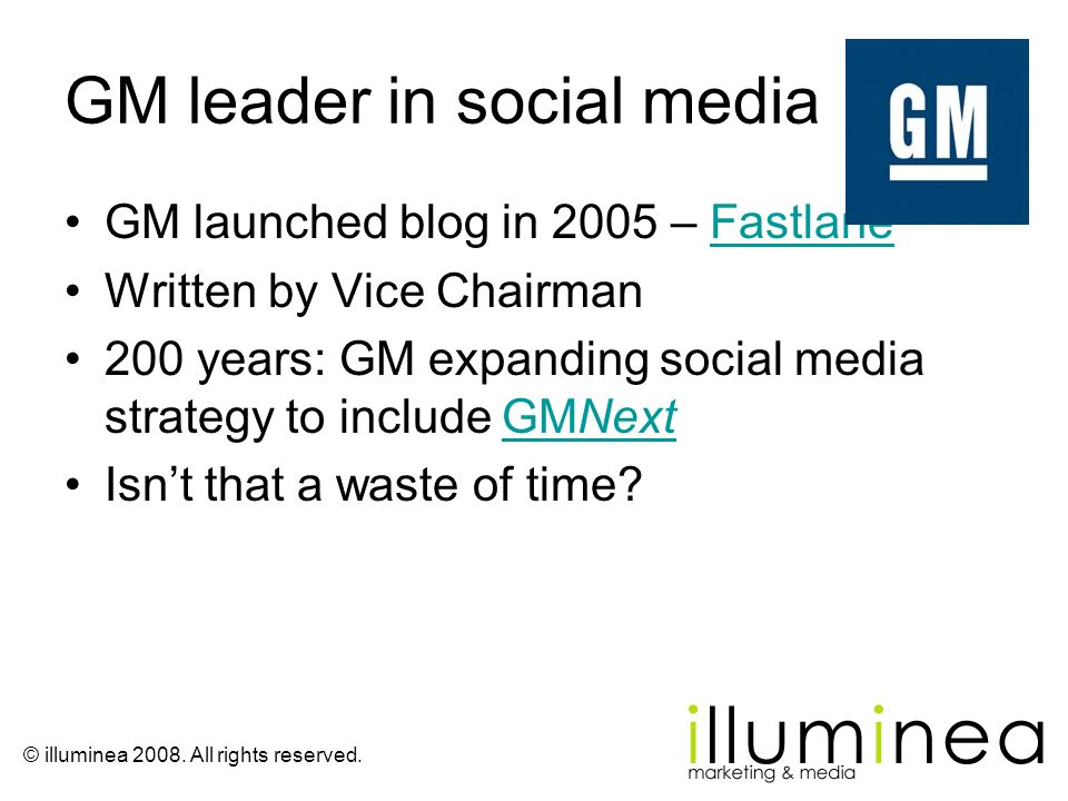 © illuminea 2008. All rights reserved. GM leader in social media GM launched blog in 2005 – FastlaneFastlane Written by Vice Chairman 200 years: GM ex