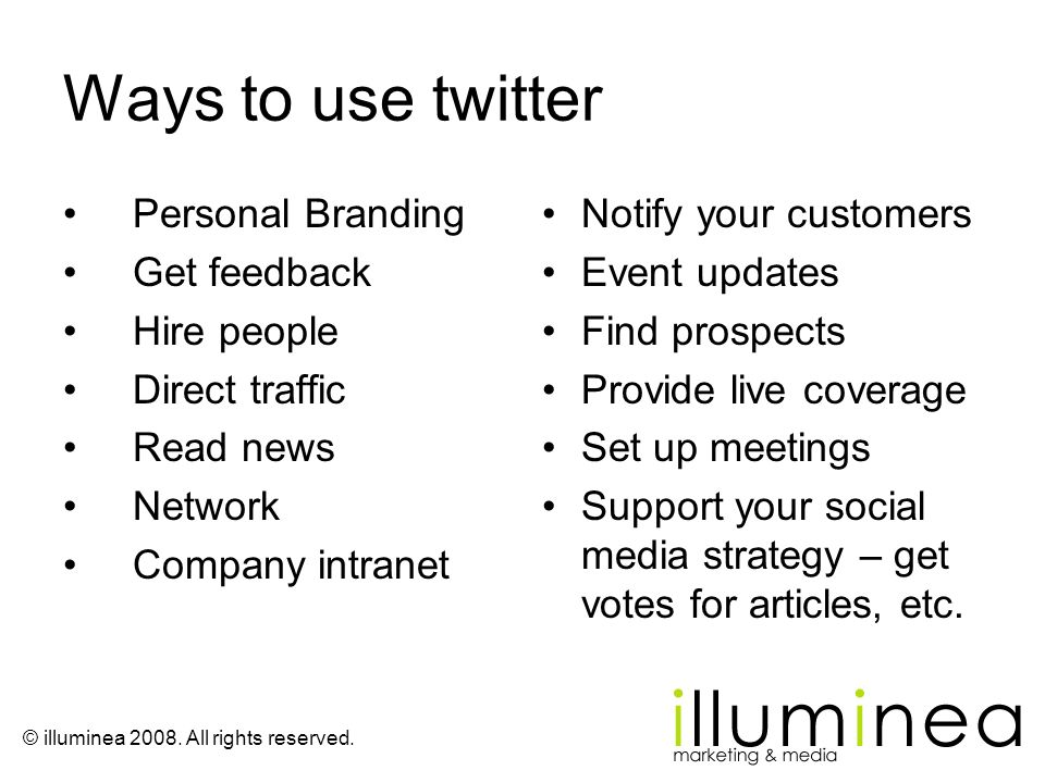 © illuminea 2008. All rights reserved. Ways to use twitter Personal Branding Get feedback Hire people Direct traffic Read news Network Company intrane