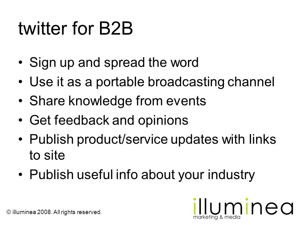 © illuminea 2008. All rights reserved. twitter for B2B Sign up and spread the word Use it as a portable broadcasting channel Share knowledge from even