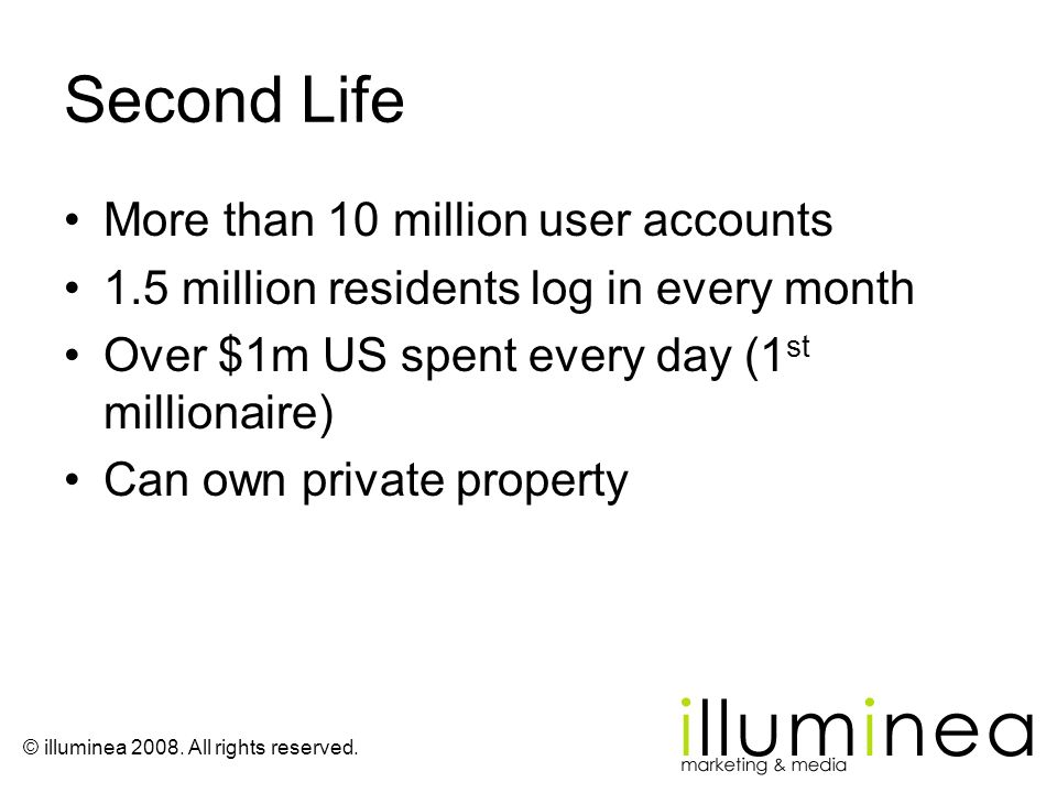 © illuminea 2008. All rights reserved. Second Life More than 10 million user accounts 1.5 million residents log in every month Over $1m US spent every