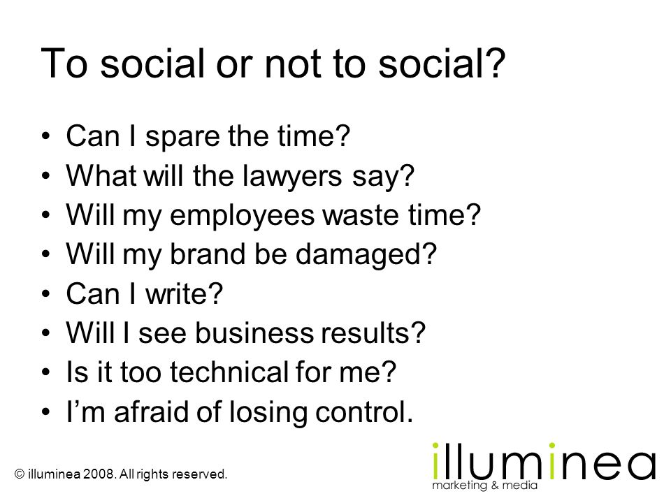 To social or not to social? Can I spare the time? What will the lawyers say? Will my employees waste time? Will my brand be damaged? Can I write? Will