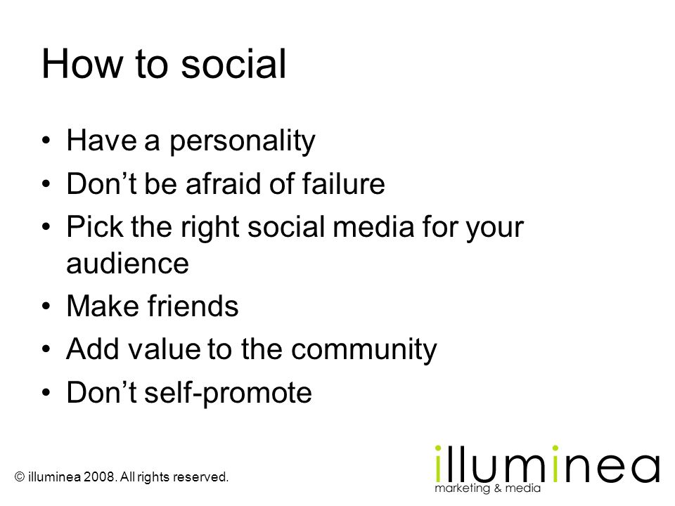 © illuminea 2008. All rights reserved. How to social Have a personality Dont be afraid of failure Pick the right social media for your audience Make f