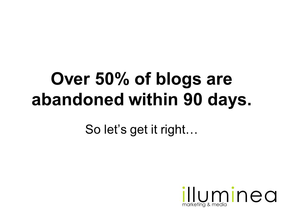 Over 50% of blogs are abandoned within 90 days. So lets get it right…