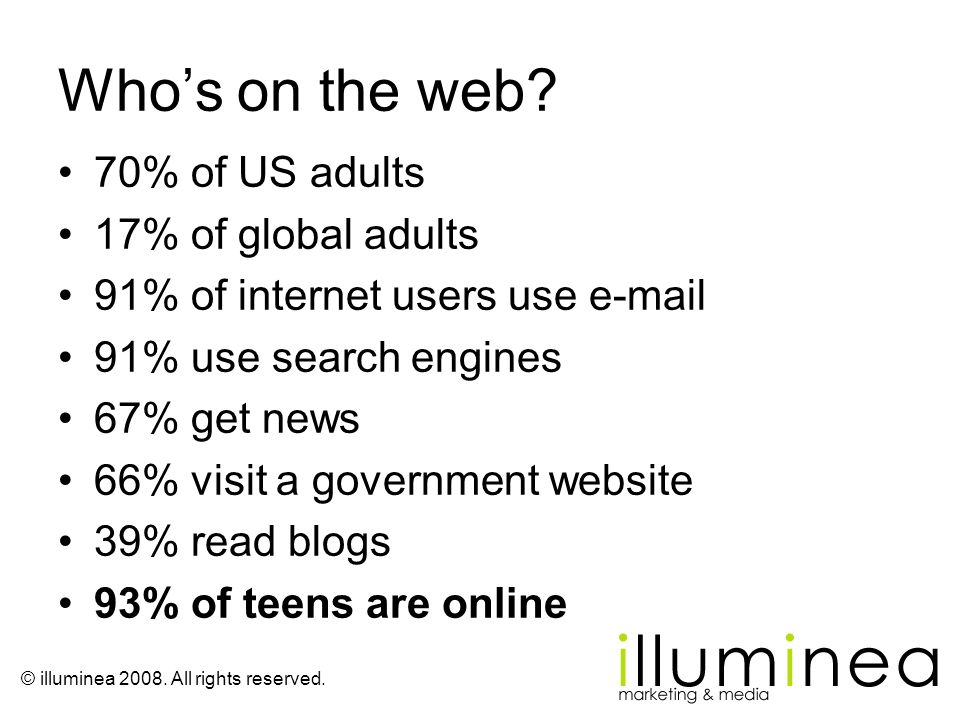 © illuminea 2008. All rights reserved. Whos on the web? 70% of US adults 17% of global adults 91% of internet users use e-mail 91% use search engines