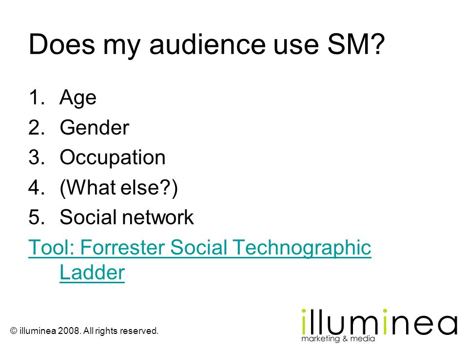 © illuminea 2008. All rights reserved. Does my audience use SM? 1.Age 2.Gender 3.Occupation 4.(What else?) 5.Social network Tool: Forrester Social Tec