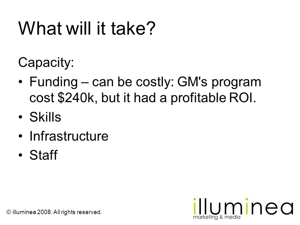 © illuminea 2008. All rights reserved. What will it take? Capacity: Funding – can be costly: GM's program cost $240k, but it had a profitable ROI. Ski