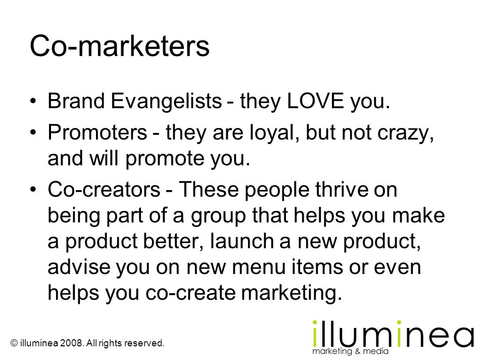 Co-marketers Brand Evangelists - they LOVE you. Promoters - they are loyal, but not crazy, and will promote you. Co-creators - These people thrive on