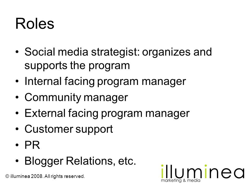 © illuminea 2008. All rights reserved. Roles Social media strategist: organizes and supports the program Internal facing program manager Community man