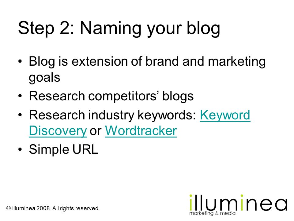 © illuminea 2008. All rights reserved. Step 2: Naming your blog Blog is extension of brand and marketing goals Research competitors blogs Research ind