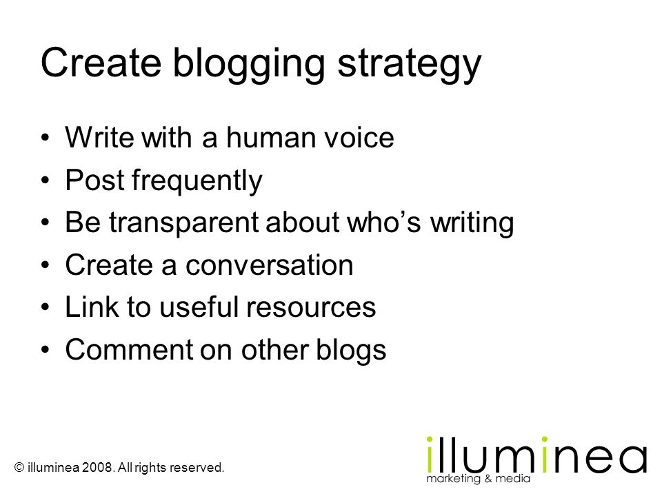 © illuminea 2008. All rights reserved. Create blogging strategy Write with a human voice Post frequently Be transparent about whos writing Create a co