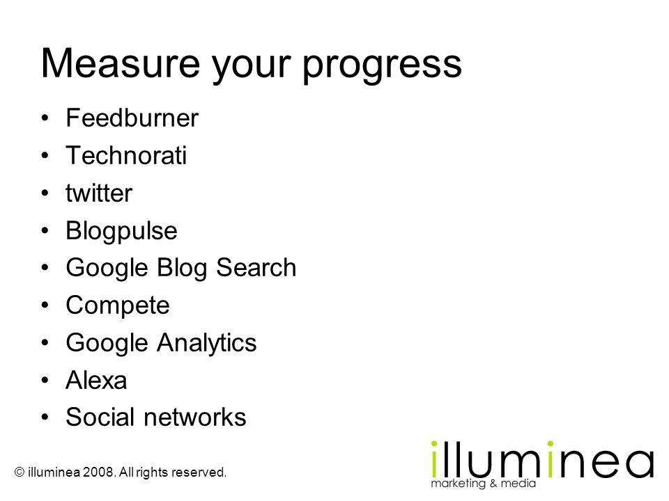 © illuminea 2008. All rights reserved. Measure your progress Feedburner Technorati twitter Blogpulse Google Blog Search Compete Google Analytics Alexa