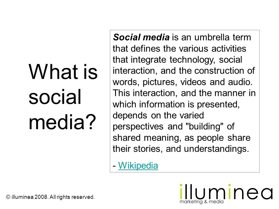 © illuminea 2008. All rights reserved. Social media is an umbrella term that defines the various activities that integrate technology, social interact